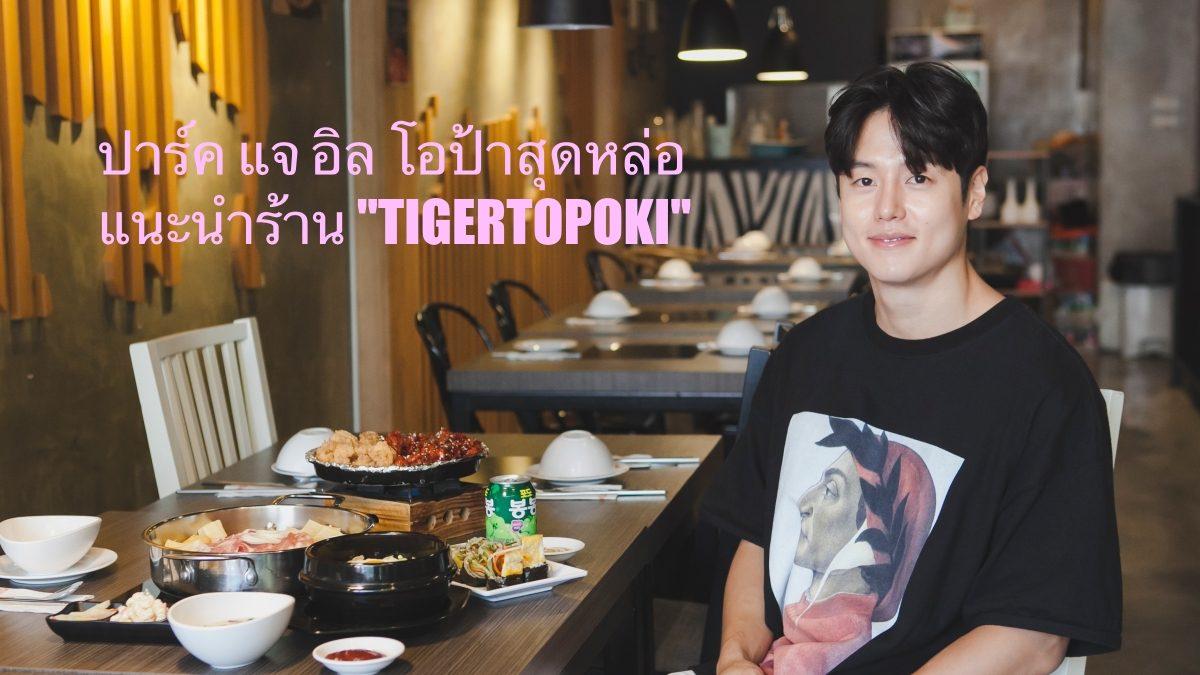 """ปาร์ค แจ อิล โอป้าเกาหลีสุดหล่อ แนะนำร้าน """"TIGERTOPOKI"""""""